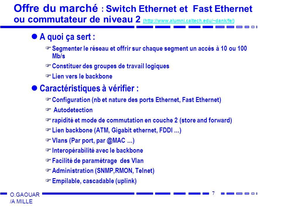 7 O.GAOUAR /A MILLE Offre du marché : Switch Ethernet et Fast Ethernet ou commutateur de niveau 2 (http://www.alumni.caltech.edu/~dank/fe/) (http://www.alumni.caltech.edu/~dank/fe/) A quoi ça sert : Segmenter le réseau et offrir sur chaque segment un accés à 10 ou 100 Mb/s Constituer des groupes de travail logiques Lien vers le backbone Caractéristiques à vérifier : Configuration (nb et nature des ports Ethernet, Fast Ethernet) Autodetection rapidité et mode de commutation en couche 2 (store and forward) Lien backbone (ATM, Gigabit ethernet, FDDI...) Vlans (Par port, par @MAC...) Interopérabilité avec le backbone Facilité de paramétrage des Vlan Administration (SNMP,RMON, Telnet) Empilable, cascadable (uplink)