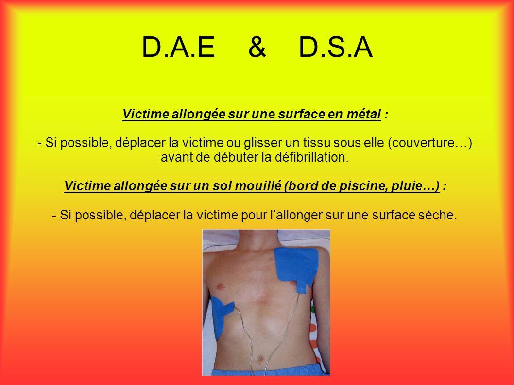 D.A.E & D.S.A Victime allongée sur une surface en métal : - Si possible, déplacer la victime ou glisser un tissu sous elle (couverture…) avant de débuter la défibrillation.