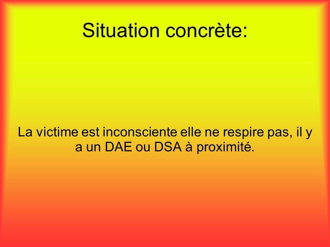 Situation concrète: La victime est inconsciente elle ne respire pas, il y a un DAE ou DSA à proximité.