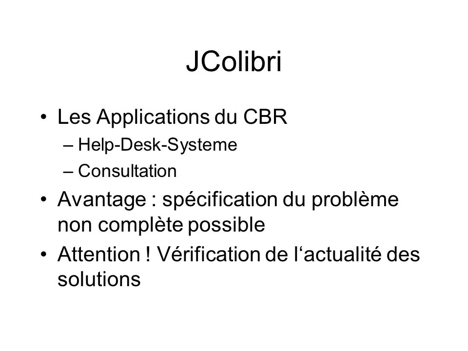 Les Applications du CBR –Help-Desk-Systeme –Consultation Avantage : spécification du problème non complète possible Attention ! Vérification de lactua