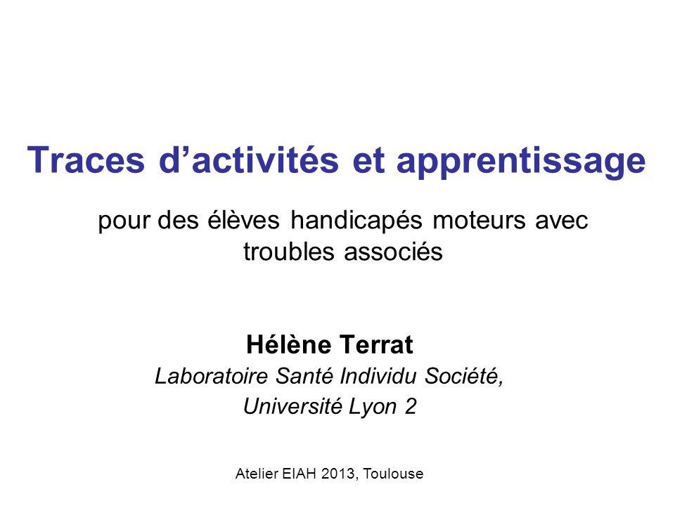 Traces dactivités et apprentissage Hélène Terrat Laboratoire Santé Individu Société, Université Lyon 2 pour des élèves handicapés moteurs avec trouble