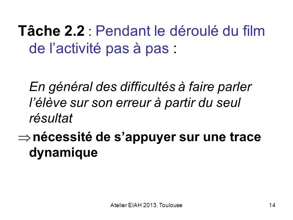 Atelier EIAH 2013, Toulouse14 Tâche 2.2 : Pendant le déroulé du film de lactivité pas à pas : En général des difficultés à faire parler lélève sur son