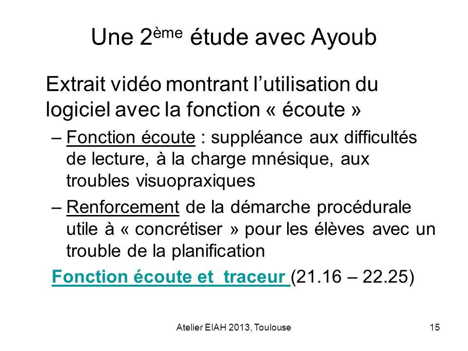 Atelier EIAH 2013, Toulouse15 Une 2 ème étude avec Ayoub Extrait vidéo montrant lutilisation du logiciel avec la fonction « écoute » –Fonction écoute