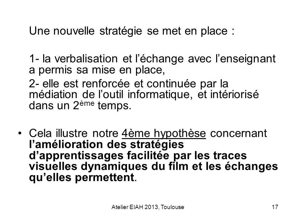 Atelier EIAH 2013, Toulouse17 Une nouvelle stratégie se met en place : 1- la verbalisation et léchange avec lenseignant a permis sa mise en place, 2-