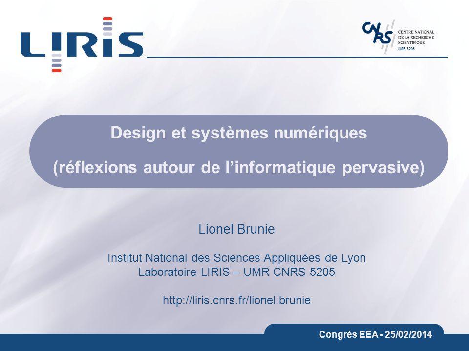 UMR 5205 Congrès EEA - 25/02/2014 Design et systèmes numériques (réflexions autour de linformatique pervasive) Lionel Brunie Institut National des Sciences Appliquées de Lyon Laboratoire LIRIS – UMR CNRS 5205 http://liris.cnrs.fr/lionel.brunie