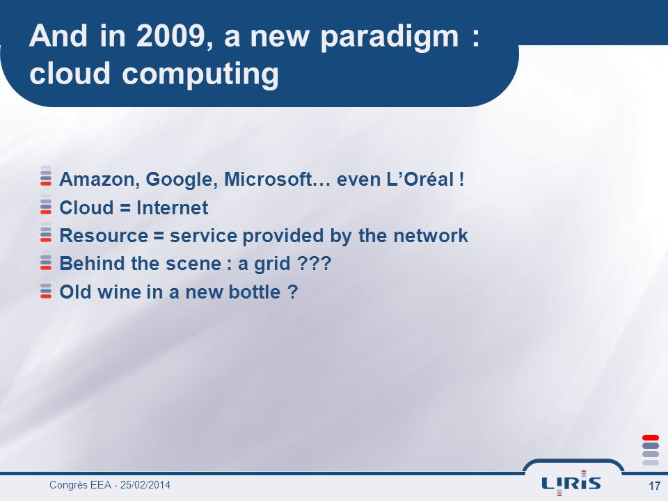 Congrès EEA - 25/02/2014 17 And in 2009, a new paradigm : cloud computing Amazon, Google, Microsoft… even LOréal .