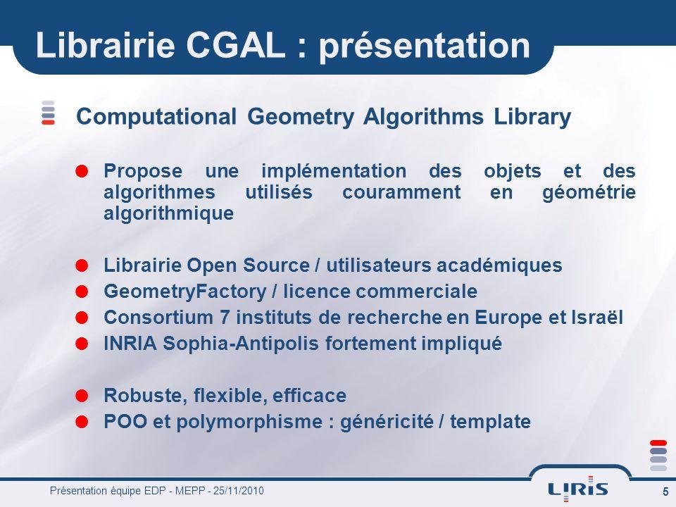 Présentation équipe EDP - MEPP - 25/11/2010 5 Librairie CGAL : présentation Computational Geometry Algorithms Library Propose une implémentation des o