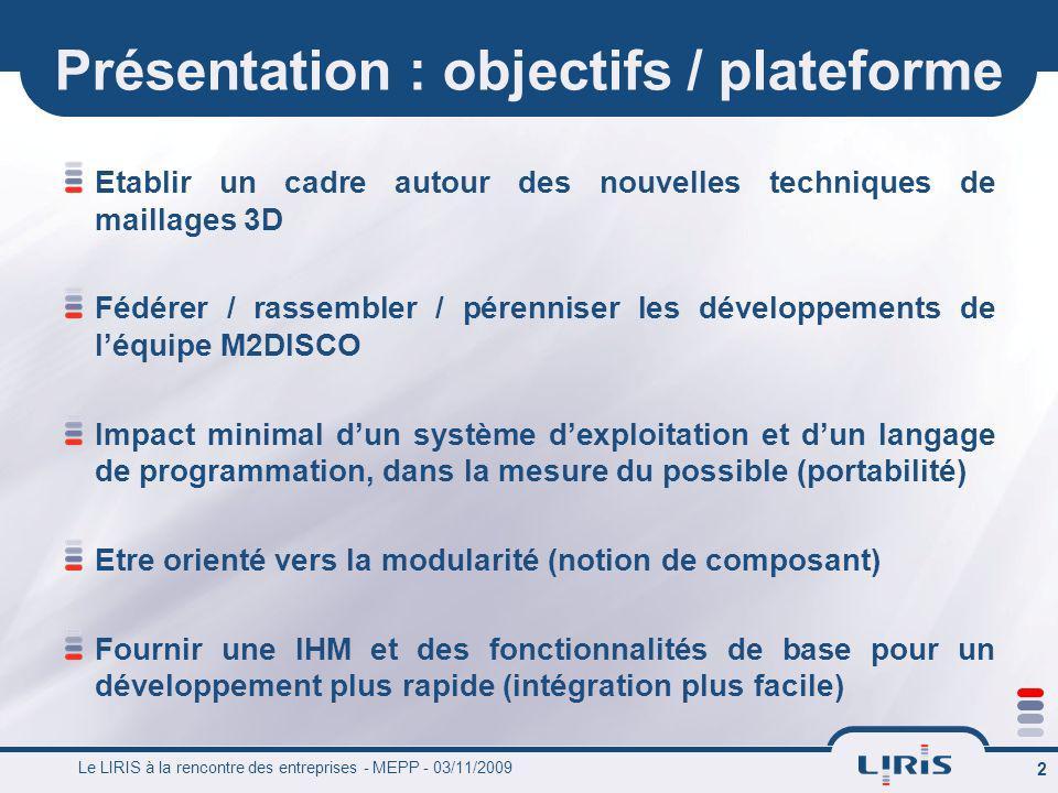 Le LIRIS à la rencontre des entreprises - MEPP - 03/11/2009 2 Présentation : objectifs / plateforme Etablir un cadre autour des nouvelles techniques d