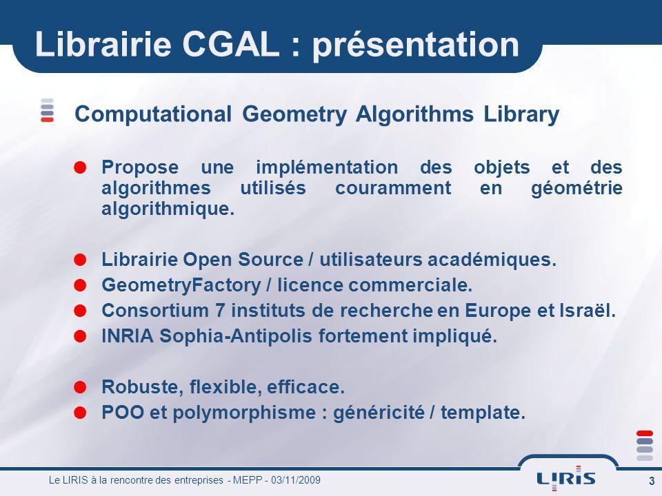 Le LIRIS à la rencontre des entreprises - MEPP - 03/11/2009 3 Librairie CGAL : présentation Computational Geometry Algorithms Library Propose une impl