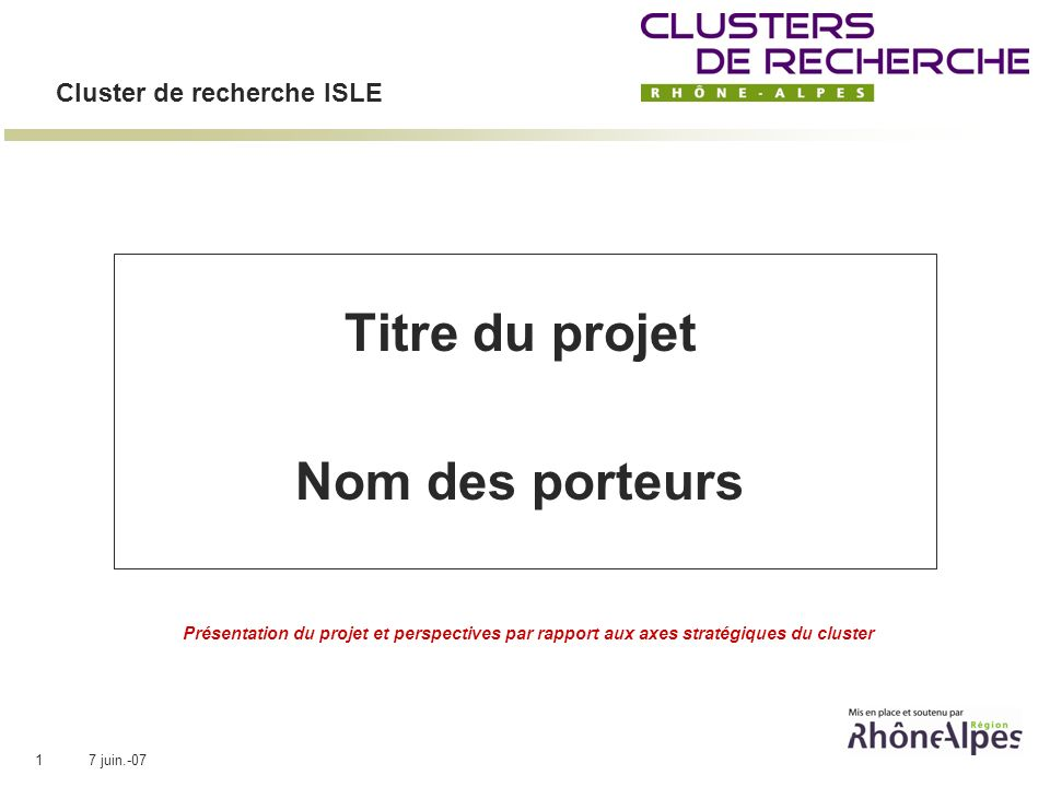 7 juin.-071 Cluster de recherche ISLE Titre du projet Nom des porteurs Présentation du projet et perspectives par rapport aux axes stratégiques du cluster