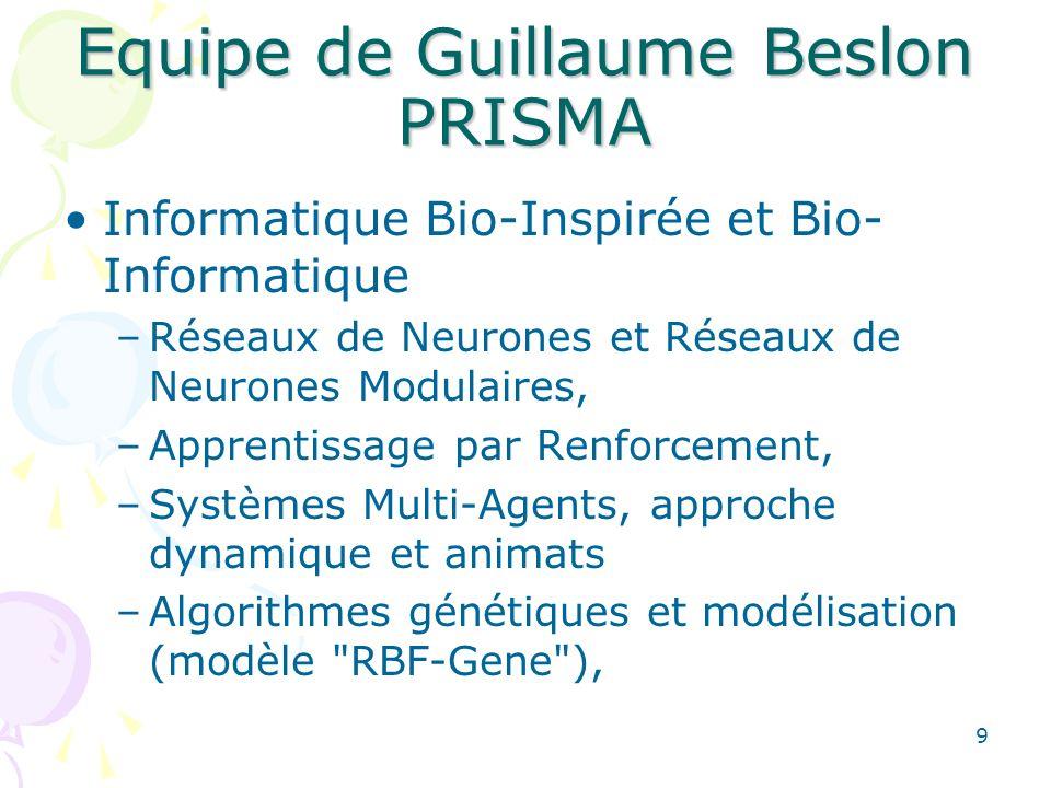 9 Equipe de Guillaume Beslon PRISMA Informatique Bio-Inspirée et Bio- Informatique –Réseaux de Neurones et Réseaux de Neurones Modulaires, –Apprentissage par Renforcement, –Systèmes Multi-Agents, approche dynamique et animats –Algorithmes génétiques et modélisation (modèle RBF-Gene ),