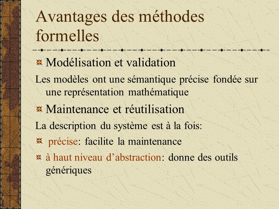 Avantages des méthodes formelles Modélisation et validation Les modèles ont une sémantique précise fondée sur une représentation mathématique Maintenance et réutilisation La description du système est à la fois: précise: facilite la maintenance à haut niveau dabstraction: donne des outils génériques