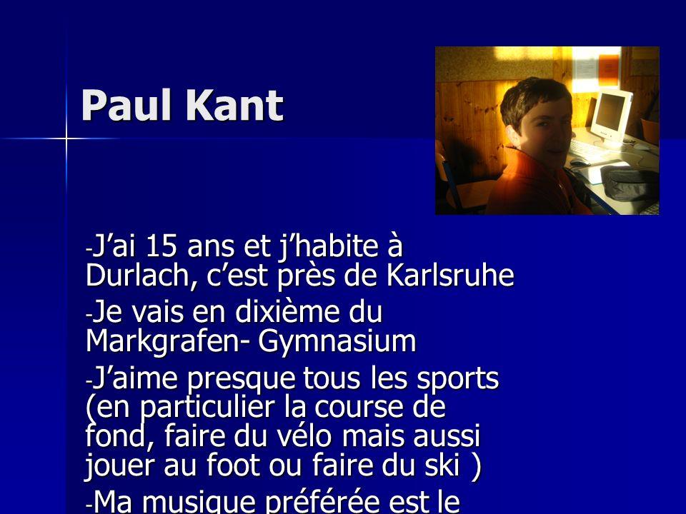 Paul Kant - Jai 15 ans et jhabite à Durlach, cest près de Karlsruhe - Je vais en dixième du Markgrafen- Gymnasium - Jaime presque tous les sports (en particulier la course de fond, faire du vélo mais aussi jouer au foot ou faire du ski ) - Ma musique préférée est le rock - Paul-Kant@web.de Paul-Kant@web.de