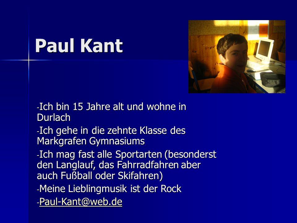 Paul Kant - Ich bin 15 Jahre alt und wohne in Durlach - Ich gehe in die zehnte Klasse des Markgrafen Gymnasiums - Ich mag fast alle Sportarten (besonderst den Langlauf, das Fahrradfahren aber auch Fußball oder Skifahren) - Meine Lieblingmusik ist der Rock - Paul-Kant@web.de Paul-Kant@web.de