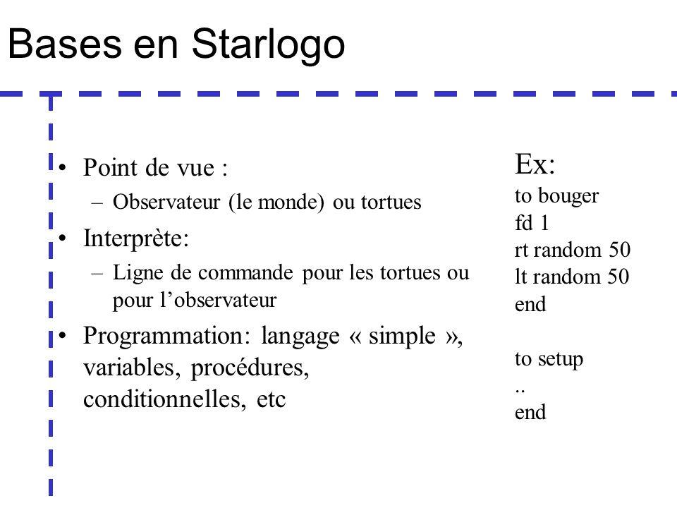 Bases en Starlogo Point de vue : –Observateur (le monde) ou tortues Interprète: –Ligne de commande pour les tortues ou pour lobservateur Programmation: langage « simple », variables, procédures, conditionnelles, etc Ex: to bouger fd 1 rt random 50 lt random 50 end to setup..