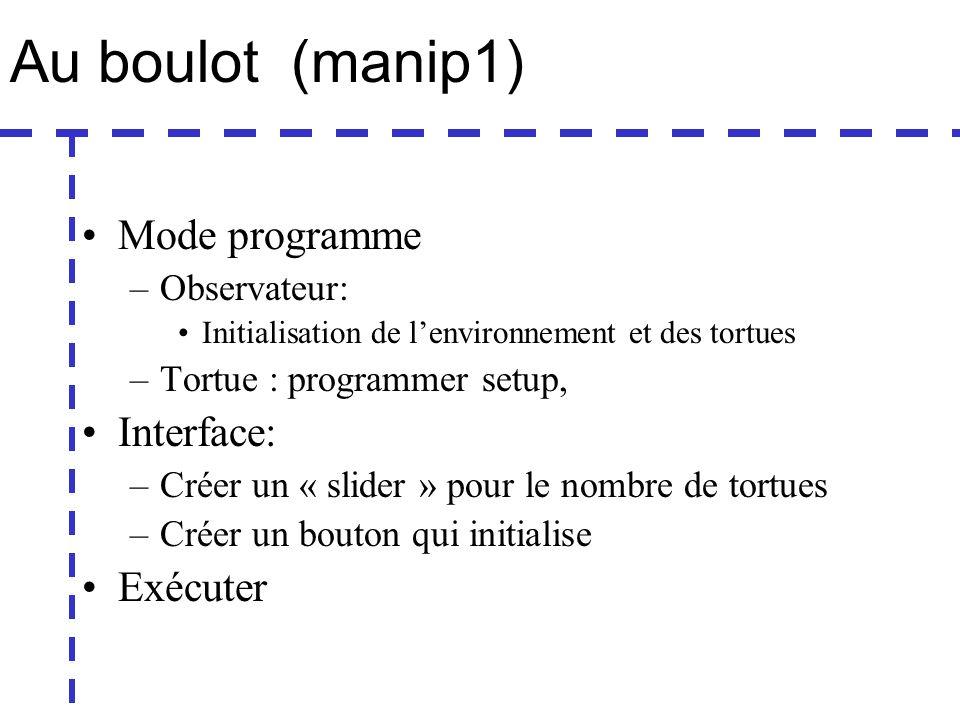 Au boulot (manip1) Mode programme –Observateur: Initialisation de lenvironnement et des tortues –Tortue : programmer setup, Interface: –Créer un « slider » pour le nombre de tortues –Créer un bouton qui initialise Exécuter