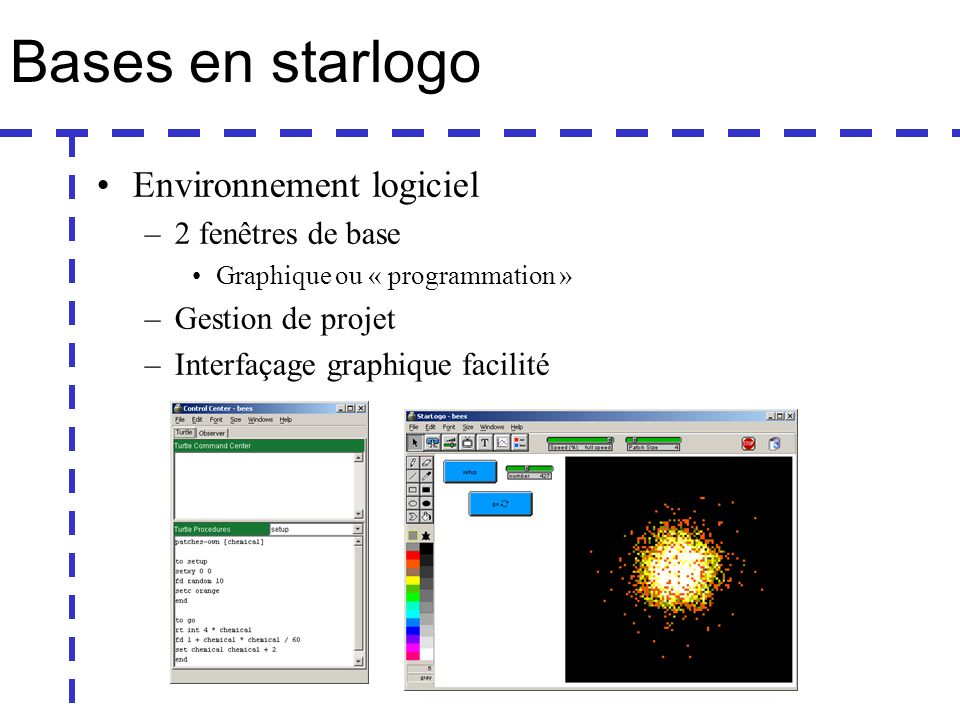 Bases en starlogo Environnement logiciel –2 fenêtres de base Graphique ou « programmation » –Gestion de projet –Interfaçage graphique facilité