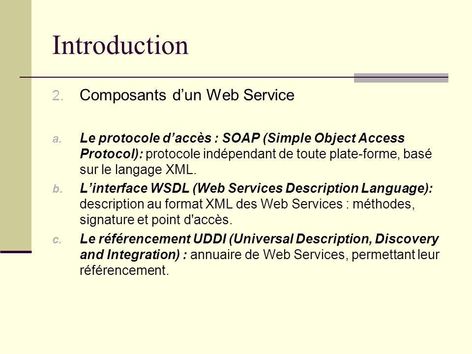 Introduction 2. Composants dun Web Service a. Le protocole daccès : SOAP (Simple Object Access Protocol): protocole indépendant de toute plate-forme,