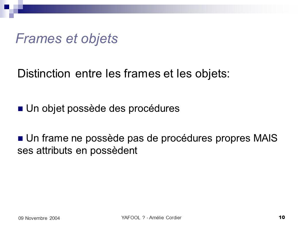 YAFOOL ? - Amélie Cordier10 09 Novembre 2004 Frames et objets Distinction entre les frames et les objets: Un objet possède des procédures Un frame ne