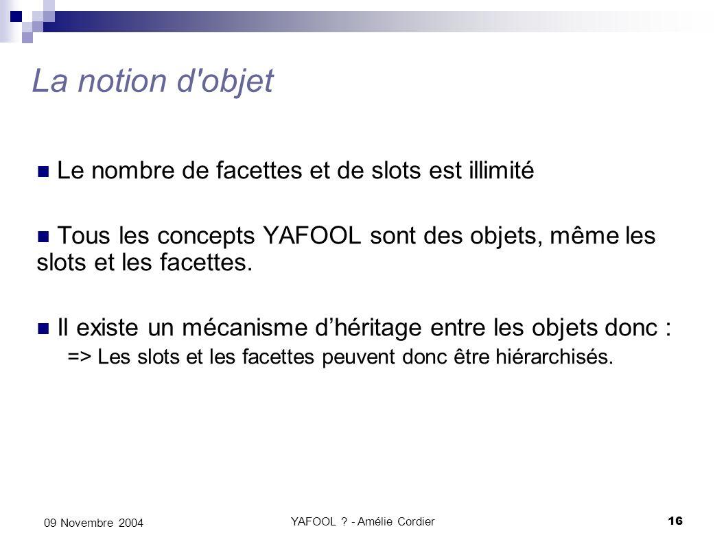 YAFOOL ? - Amélie Cordier16 09 Novembre 2004 La notion d'objet Le nombre de facettes et de slots est illimité Tous les concepts YAFOOL sont des objets