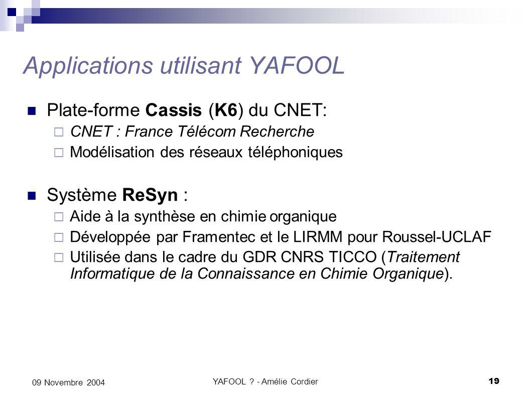 YAFOOL ? - Amélie Cordier19 09 Novembre 2004 Applications utilisant YAFOOL Plate-forme Cassis (K6) du CNET: CNET : France Télécom Recherche Modélisati