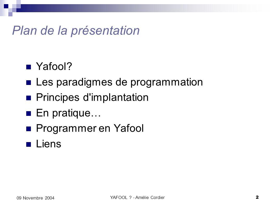 YAFOOL ? - Amélie Cordier2 09 Novembre 2004 Plan de la présentation Yafool? Les paradigmes de programmation Principes d'implantation En pratique… Prog