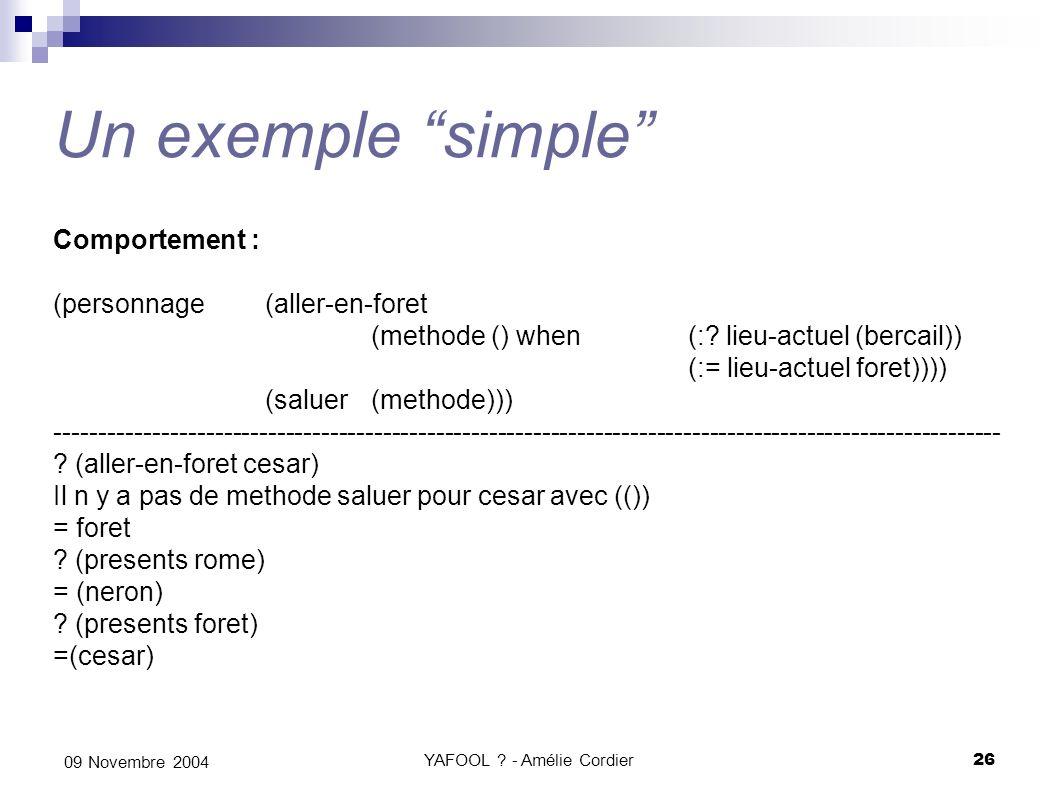 YAFOOL ? - Amélie Cordier26 09 Novembre 2004 Un exemple simple Comportement : (personnage(aller-en-foret (methode () when (:? lieu-actuel (bercail)) (