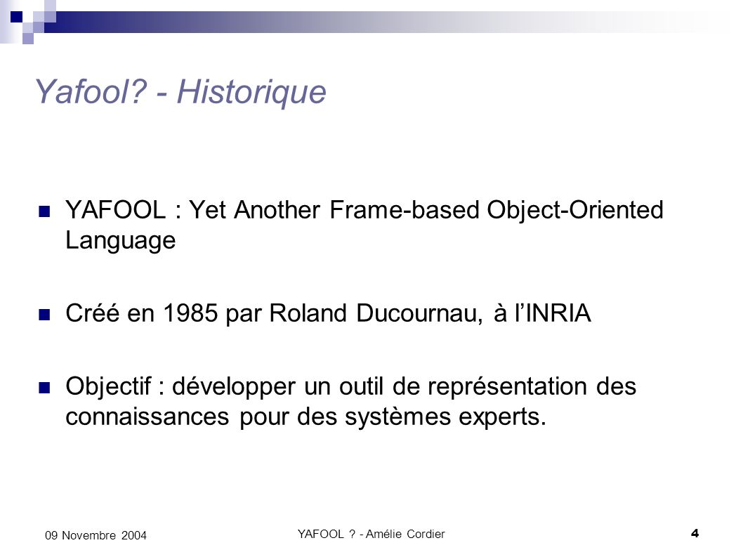 YAFOOL ? - Amélie Cordier4 09 Novembre 2004 Yafool? - Historique YAFOOL : Yet Another Frame-based Object-Oriented Language Créé en 1985 par Roland Duc