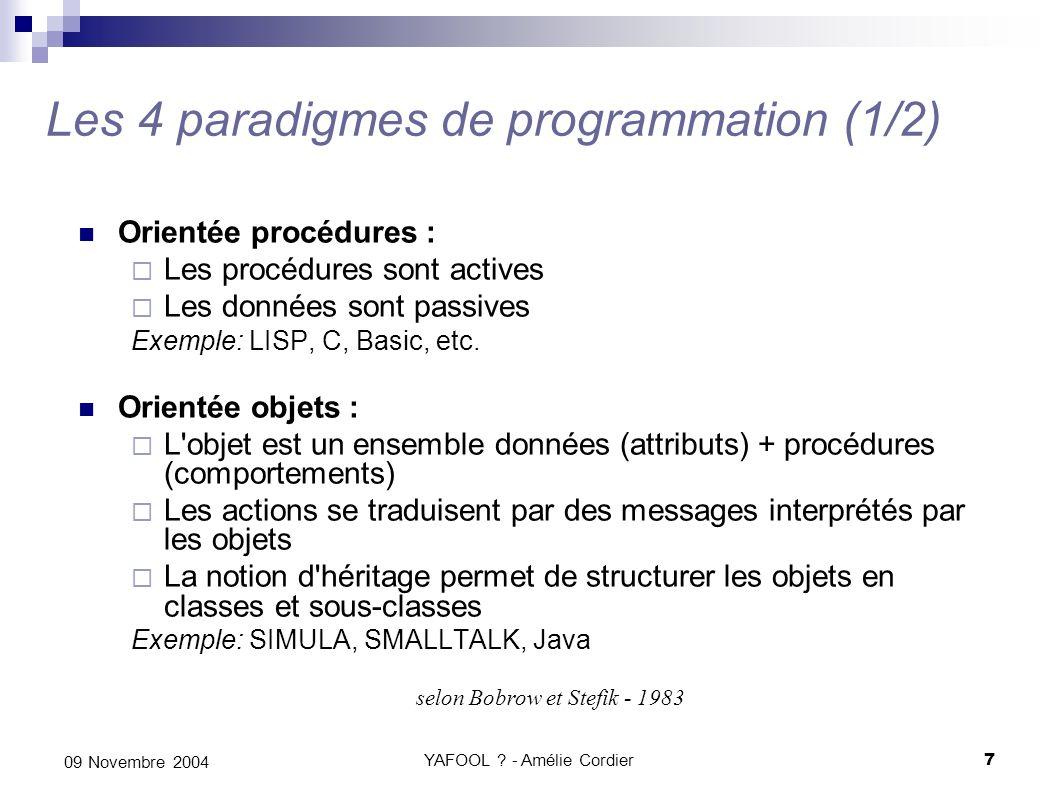 YAFOOL ? - Amélie Cordier7 09 Novembre 2004 Les 4 paradigmes de programmation (1/2) Orientée procédures : Les procédures sont actives Les données sont
