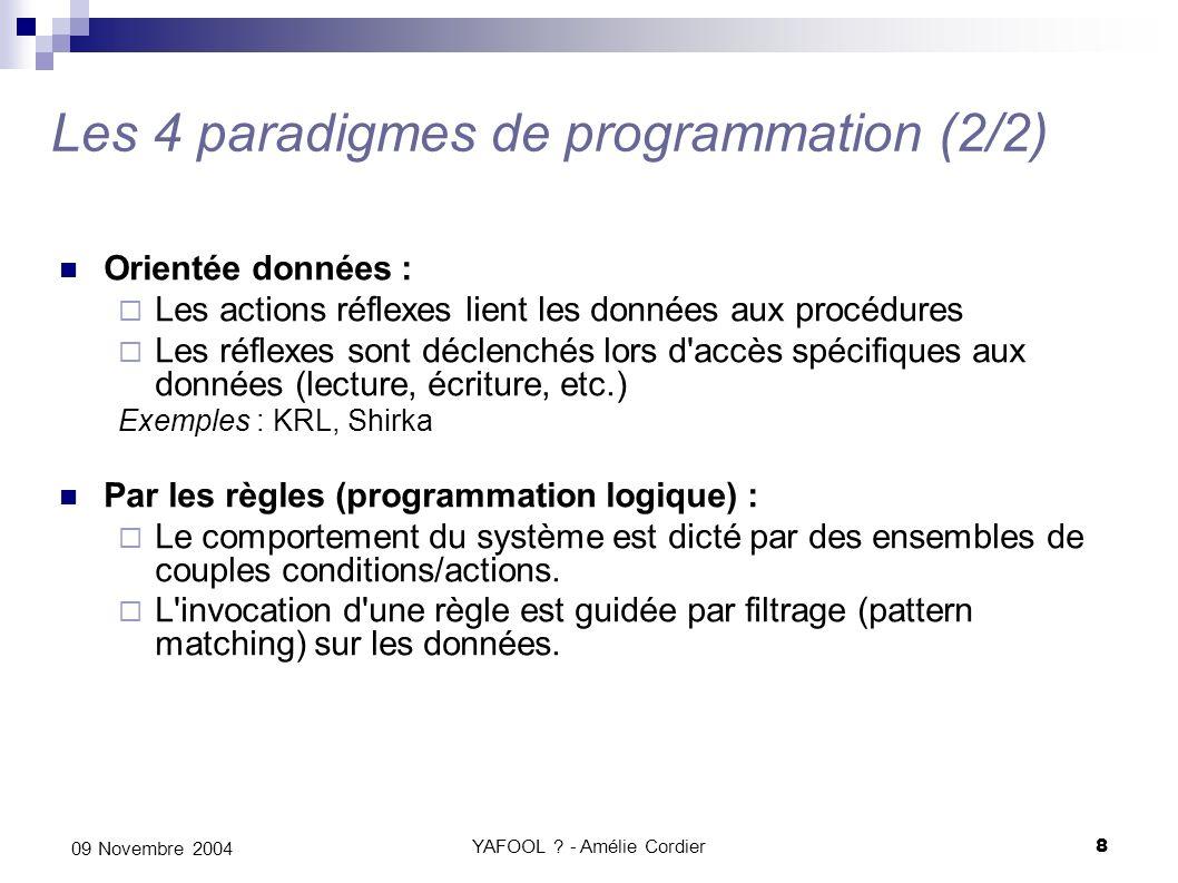 YAFOOL ? - Amélie Cordier8 09 Novembre 2004 Les 4 paradigmes de programmation (2/2) Orientée données : Les actions réflexes lient les données aux proc