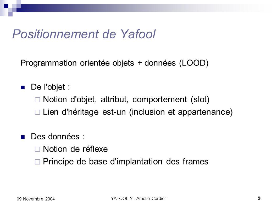YAFOOL ? - Amélie Cordier9 09 Novembre 2004 Positionnement de Yafool Programmation orientée objets + données (LOOD) De l'objet : Notion d'objet, attri