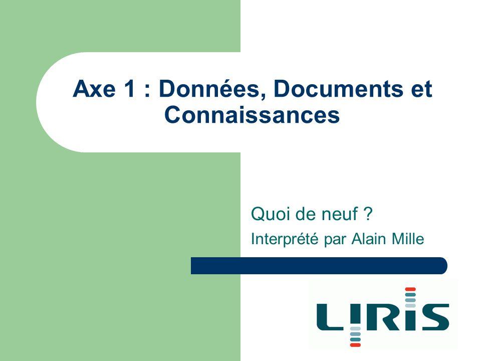 Axe 1 : Données, Documents et Connaissances Quoi de neuf ? Interprété par Alain Mille