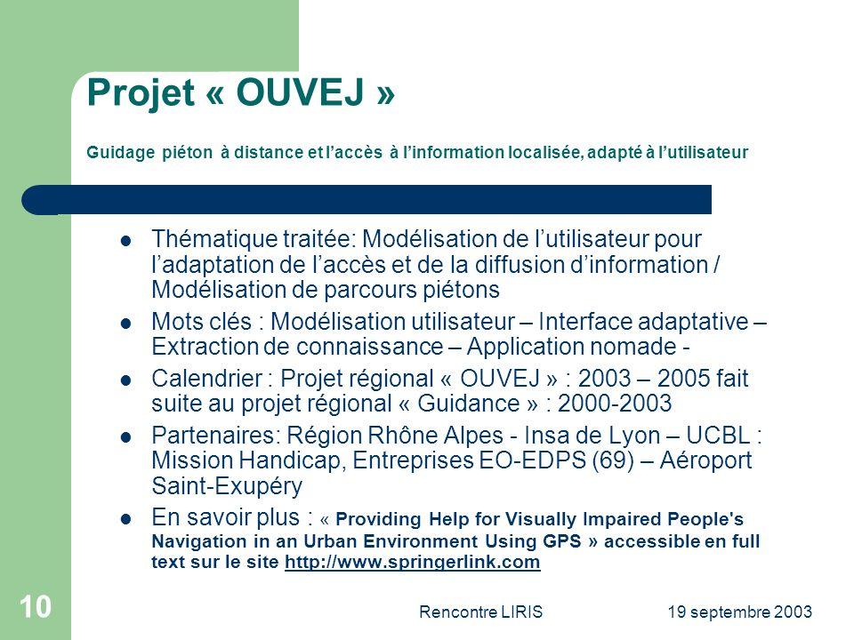 19 septembre 2003Rencontre LIRIS 10 Projet « OUVEJ » Guidage piéton à distance et laccès à linformation localisée, adapté à lutilisateur Thématique traitée: Modélisation de lutilisateur pour ladaptation de laccès et de la diffusion dinformation / Modélisation de parcours piétons Mots clés : Modélisation utilisateur – Interface adaptative – Extraction de connaissance – Application nomade - Calendrier : Projet régional « OUVEJ » : 2003 – 2005 fait suite au projet régional « Guidance » : 2000-2003 Partenaires: Région Rhône Alpes - Insa de Lyon – UCBL : Mission Handicap, Entreprises EO-EDPS (69) – Aéroport Saint-Exupéry En savoir plus : « Providing Help for Visually Impaired People s Navigation in an Urban Environment Using GPS » accessible en full text sur le site http://www.springerlink.comhttp://www.springerlink.com