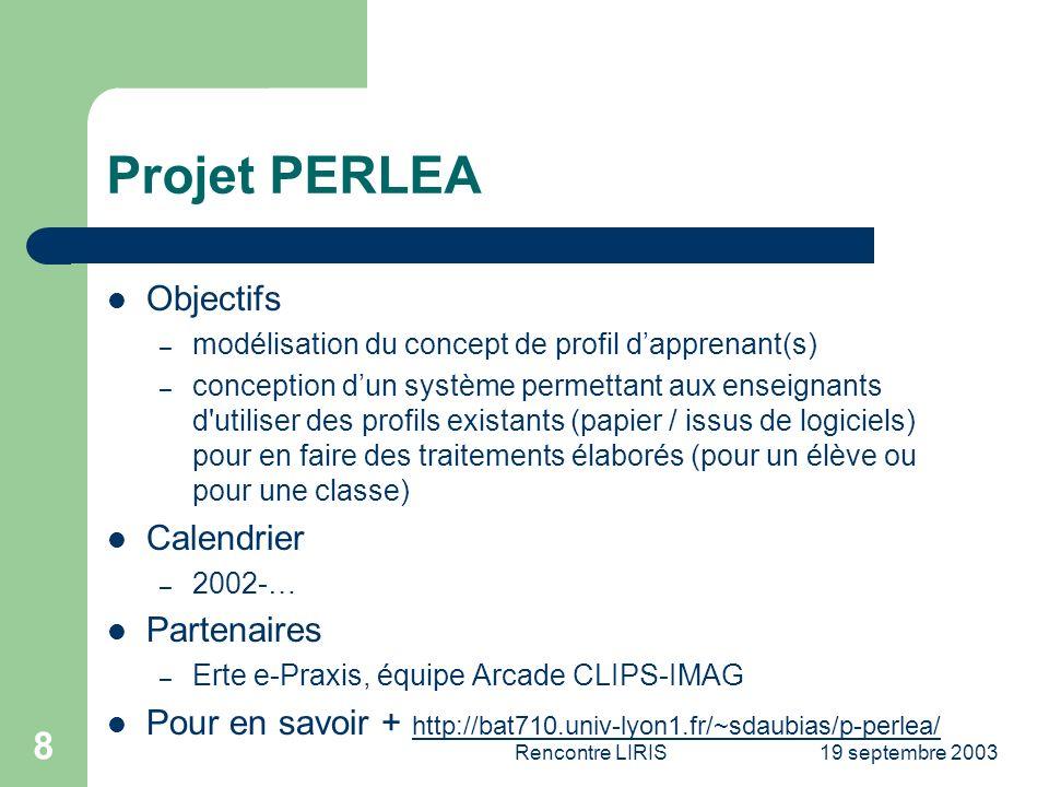 19 septembre 2003Rencontre LIRIS 8 Projet PERLEA Objectifs – modélisation du concept de profil dapprenant(s) – conception dun système permettant aux enseignants d utiliser des profils existants (papier / issus de logiciels) pour en faire des traitements élaborés (pour un élève ou pour une classe) Calendrier – 2002-… Partenaires – Erte e-Praxis, équipe Arcade CLIPS-IMAG Pour en savoir + http://bat710.univ-lyon1.fr/~sdaubias/p-perlea/ http://bat710.univ-lyon1.fr/~sdaubias/p-perlea/