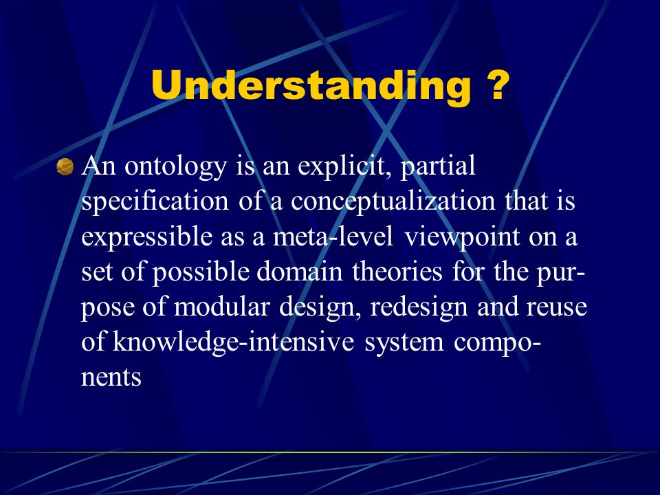 Understanding ? An ontology is an explicit, partial specification of a conceptualization that is expressible as a meta-level viewpoint on a set of pos