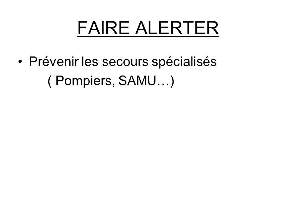 FAIRE ALERTER Prévenir les secours spécialisés ( Pompiers, SAMU…)