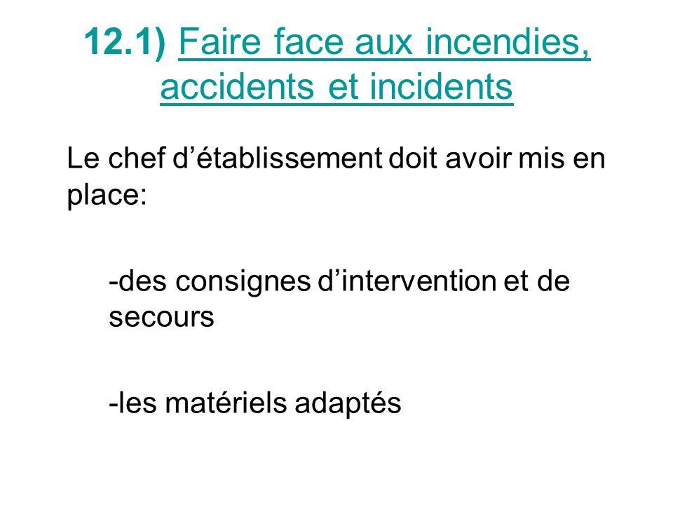 12.1) Faire face aux incendies, accidents et incidents Le chef détablissement doit avoir mis en place: -des consignes dintervention et de secours -les