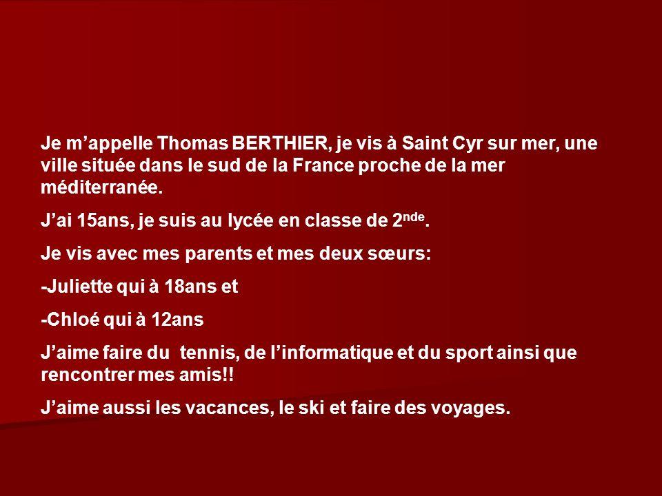 Je mappelle Thomas BERTHIER, je vis à Saint Cyr sur mer, une ville située dans le sud de la France proche de la mer méditerranée. Jai 15ans, je suis a