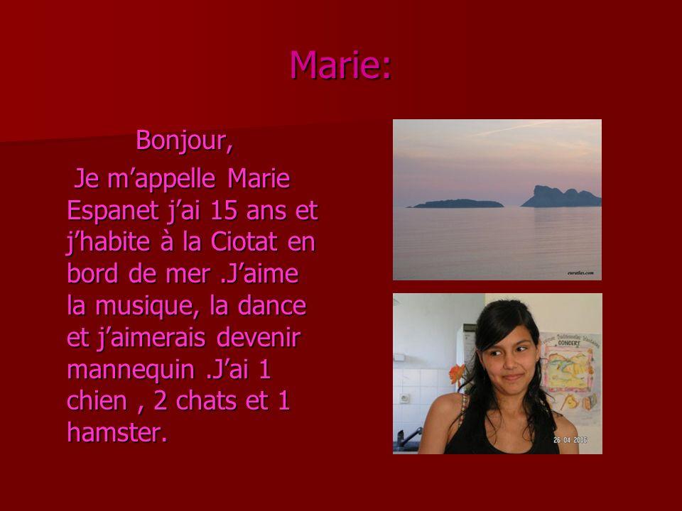 Marie: Bonjour, Je mappelle Marie Espanet jai 15 ans et jhabite à la Ciotat en bord de mer.Jaime la musique, la dance et jaimerais devenir mannequin.Jai 1 chien, 2 chats et 1 hamster.