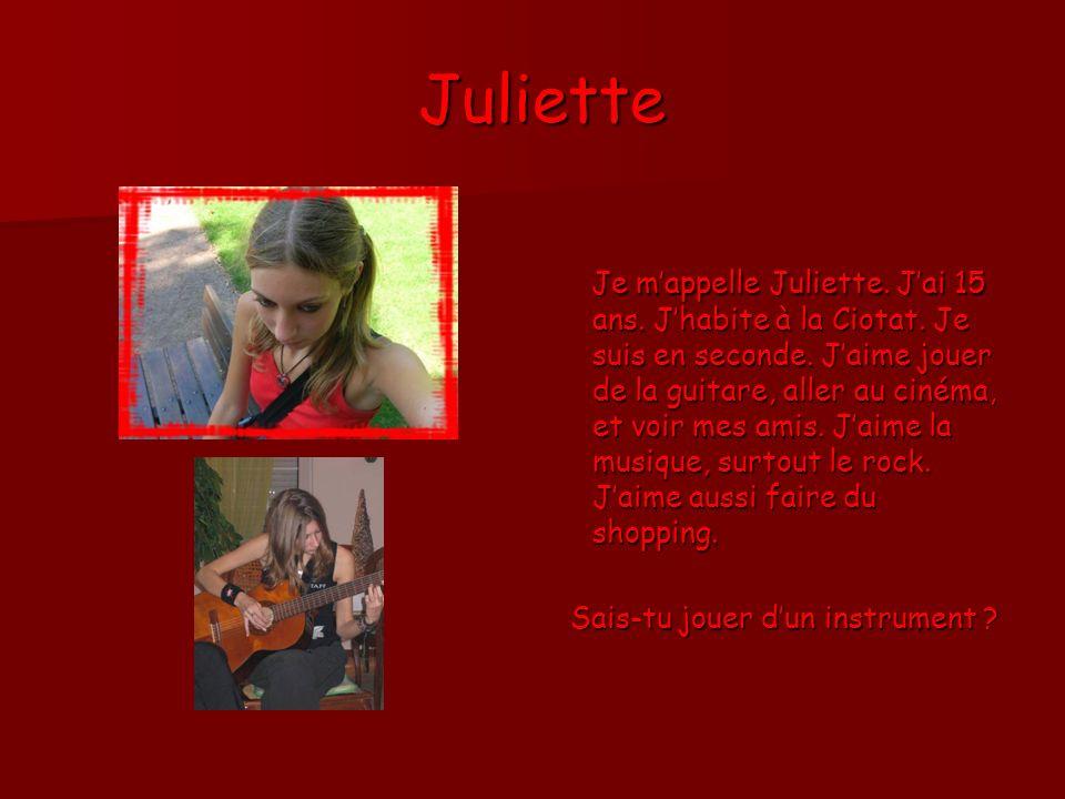 Juliette Juliette Je mappelle Juliette. Jai 15 ans. Jhabite à la Ciotat. Je suis en seconde. Jaime jouer de la guitare, aller au cinéma, et voir mes a