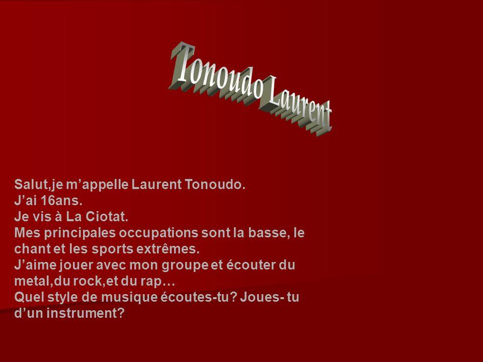 Salut,je mappelle Laurent Tonoudo. Jai 16ans. Je vis à La Ciotat. Mes principales occupations sont la basse, le chant et les sports extrêmes. Jaime jo