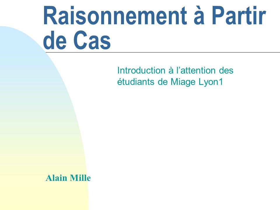 Alain Mille82 Intégration avec dautres approches n Exemple : Règles + cas u Mode dintégration F Coopératif F Intégration des règles dans le RàPC u Creek (Aamodt), Cabata (Lenz) n Mode coopératif u A qui donner la main .
