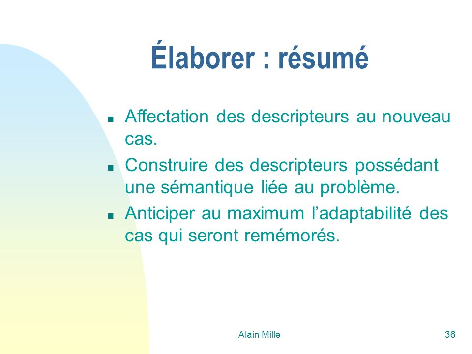 Alain Mille36 Élaborer : résumé n Affectation des descripteurs au nouveau cas. n Construire des descripteurs possédant une sémantique liée au problème