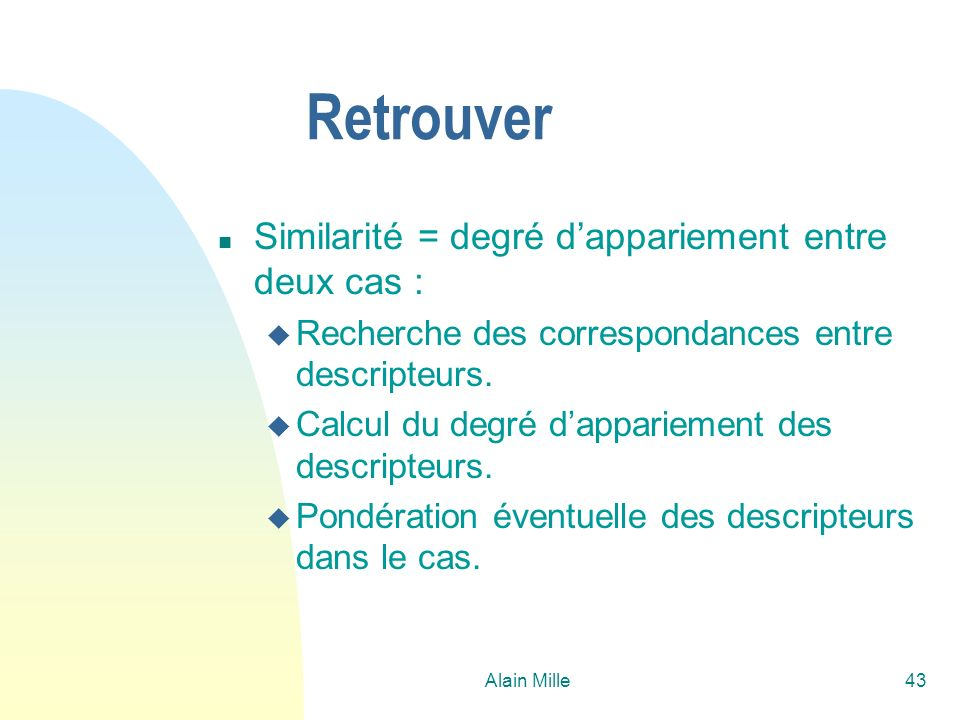 Alain Mille43 Retrouver n Similarité = degré dappariement entre deux cas : u Recherche des correspondances entre descripteurs. u Calcul du degré dappa