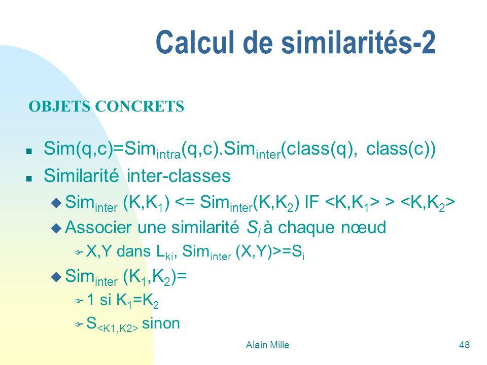 Alain Mille48 Calcul de similarités-2 n Sim(q,c)=Sim intra (q,c).Sim inter (class(q), class(c)) n Similarité inter-classes u Sim inter (K,K 1 ) > u Associer une similarité S i à chaque nœud F X,Y dans L ki, Sim inter (X,Y)>=S i u Sim inter (K 1,K 2 )= F 1 si K 1 =K 2 F S sinon OBJETS CONCRETS