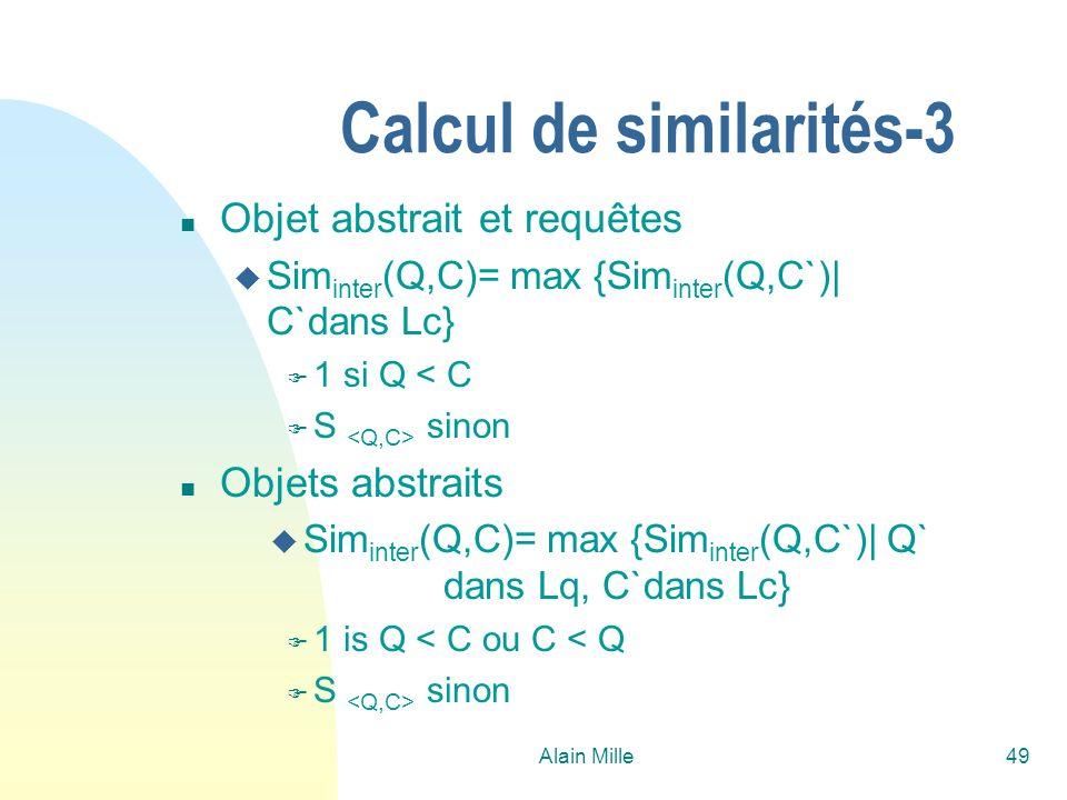 Alain Mille49 Calcul de similarités-3 n Objet abstrait et requêtes u Sim inter (Q,C)= max {Sim inter (Q,C`)| C`dans Lc} F 1 si Q < C F S sinon n Objets abstraits u Sim inter (Q,C)= max {Sim inter (Q,C`)| Q` dans Lq, C`dans Lc} F 1 is Q < C ou C < Q F S sinon