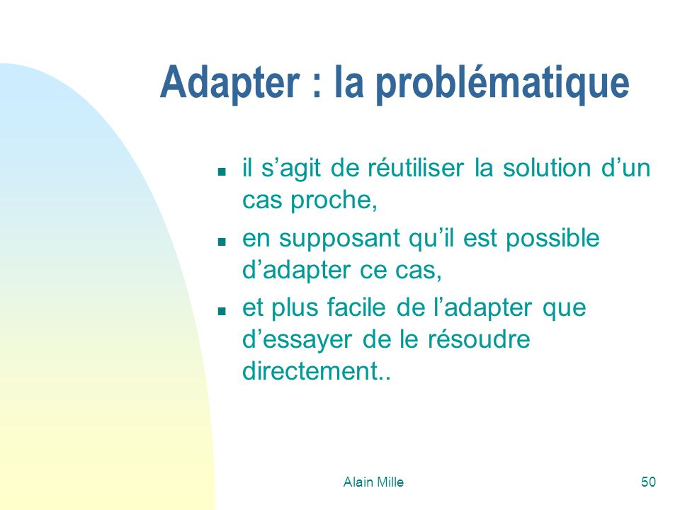 Alain Mille50 Adapter : la problématique n il sagit de réutiliser la solution dun cas proche, n en supposant quil est possible dadapter ce cas, n et plus facile de ladapter que dessayer de le résoudre directement..