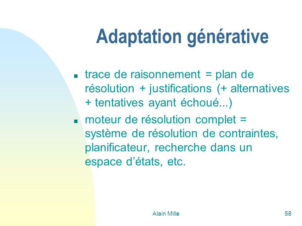 Alain Mille58 Adaptation générative n trace de raisonnement = plan de résolution + justifications (+ alternatives + tentatives ayant échoué...) n moteur de résolution complet = système de résolution de contraintes, planificateur, recherche dans un espace détats, etc.