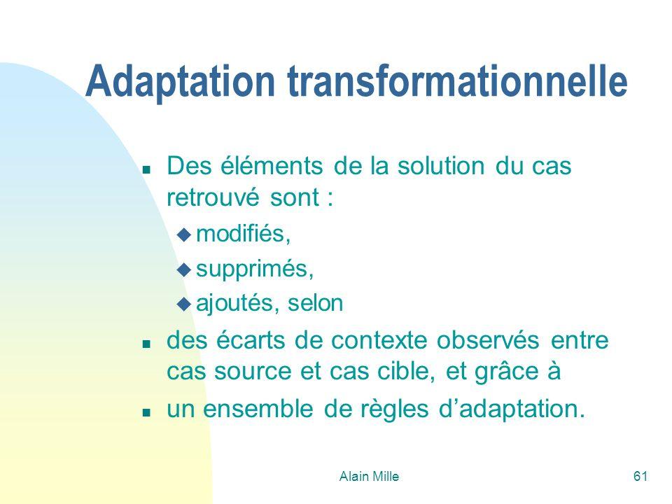 Alain Mille61 Adaptation transformationnelle n Des éléments de la solution du cas retrouvé sont : u modifiés, u supprimés, u ajoutés, selon n des écarts de contexte observés entre cas source et cas cible, et grâce à n un ensemble de règles dadaptation.