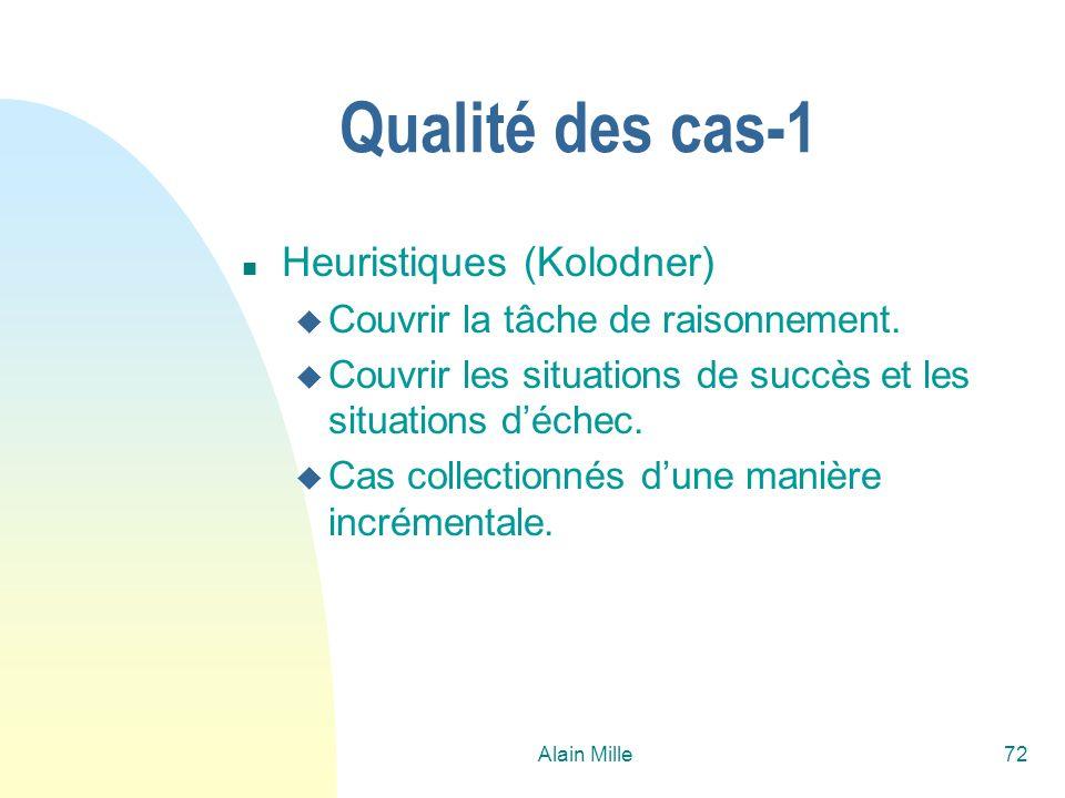 Alain Mille72 Qualité des cas-1 n Heuristiques (Kolodner) u Couvrir la tâche de raisonnement. u Couvrir les situations de succès et les situations déc